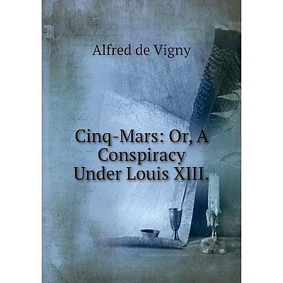 Книга Cinq-Mars: Or, A Conspiracy Under Louis XIII.