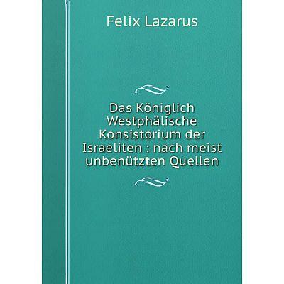 Книга Das Königlich Westphälische Konsistorium der Israeliten : nach meist unbenützten Quellen