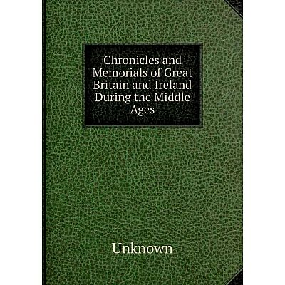Книга Chronicles and Memorials of Great Britain and Ireland During the Middle Ages