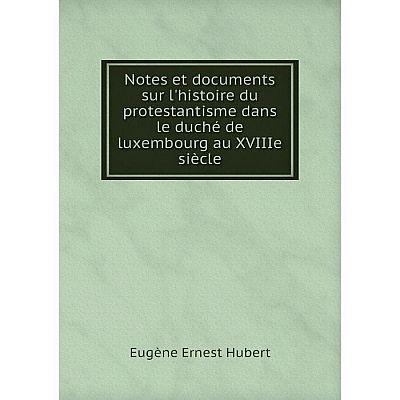 Книга Notes et documents sur l'histoire du protestantisme dans le duché de luxembourg au XVIIIe siècle