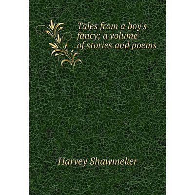 Книга Tales from a boy's fancy; a volume of stories and poems. Harvey Shawmeker