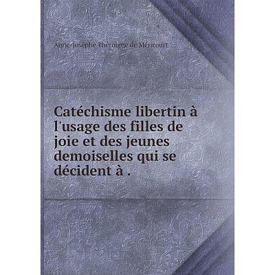 Книга Catéchisme libertin à l'usage des filles de joie et des jeunes demoiselles qui se décident à.