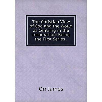 Книга The Christian View of God and the World as Centring in the Incarnation: Being the First Series. Orr
