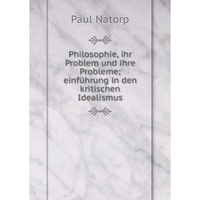 Книга Philosophie, ihr Problem und ihre Probleme; einführung in den kritischen Idealismus. Paul Nat