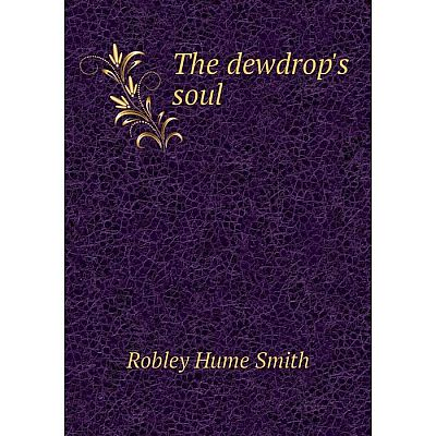 Книга The dewdrop's soul. Robley Hume Smith
