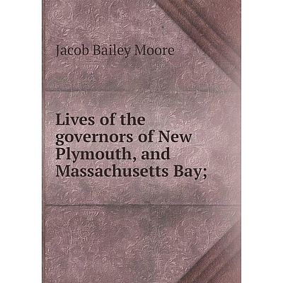 Книга Lives of the governors of New Plymouth, and Massachusetts Bay;