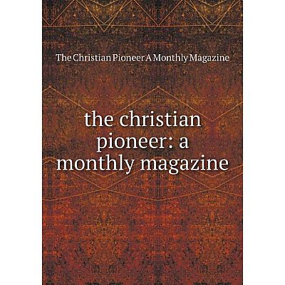 Книга the christian pioneer: a monthly magazine. The Christian Pioneer A Monthly Magazine
