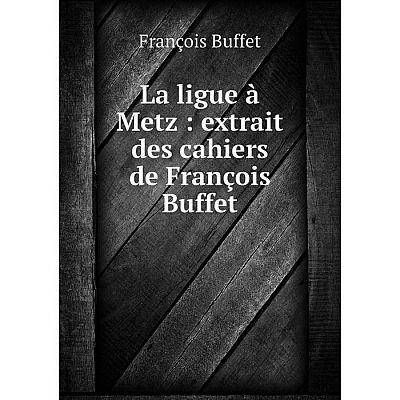 Книга La ligue à Metz: extrait des cahiers de François Buffet