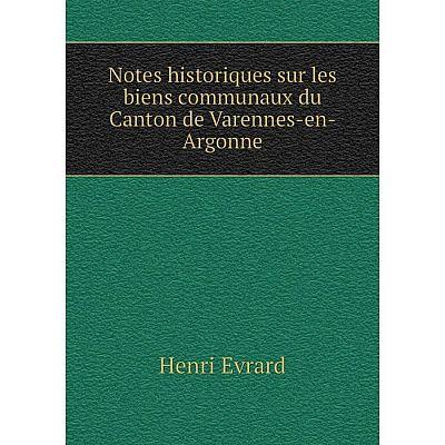 Книга Notes historiques sur les biens communaux du Canton de Varennes-en-Argonne