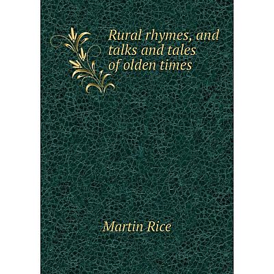 Книга Rural rhymes, and talks and tales of olden times. Martin Rice