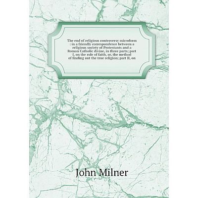 Книга The end of religious controversy microform: in a friendly correspondence between a religious society