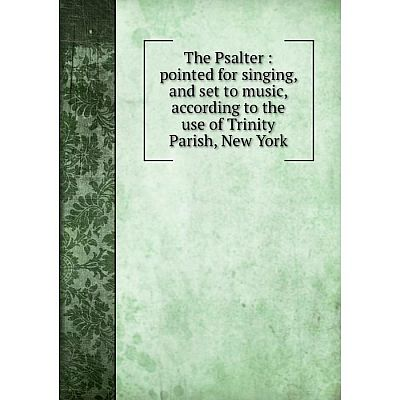Книга The Psalter: pointed for singing, and set to music, according to the use of Trinity Parish, New York