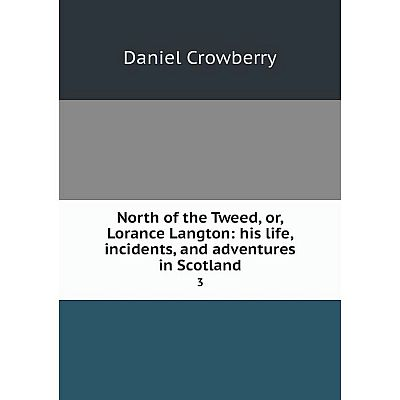 Книга North of the Tweed, or, Lorance Langton: his Life, incidents, and adventures in Scotland 3