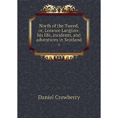 Книга North of the Tweed, or, Lorance Langton: his Life, incidents, and adventures in Scotland 1