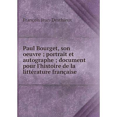 Книга Paul Bourget, son oeuvre; portrait et autographe; document pour l'histoire de la littérature française