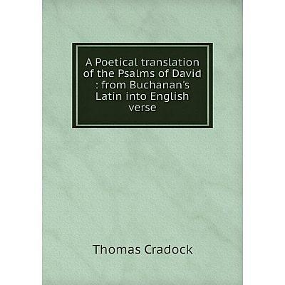 Книга A Poetical translation of the Psalms of David : from Buchanan's Latin into English verse