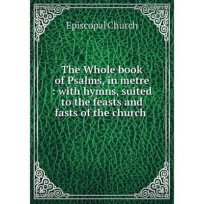 Книга The Whole book of Psalms, in metre: with hymns, suited to the feasts and fasts of the church