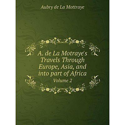 Книга A. de La Motraye's Travels Through Europe, Asia, and into part of Africa. Volume 2
