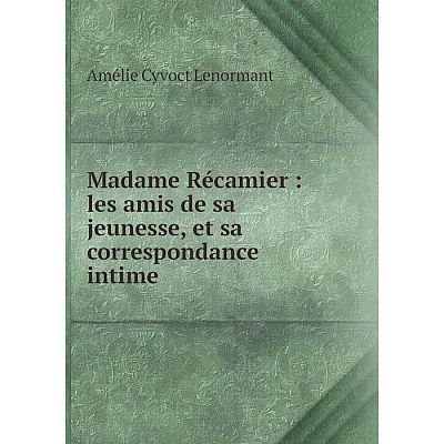 Книга Madame Récamier: les amis de sa jeunesse, et sa correspondance intime