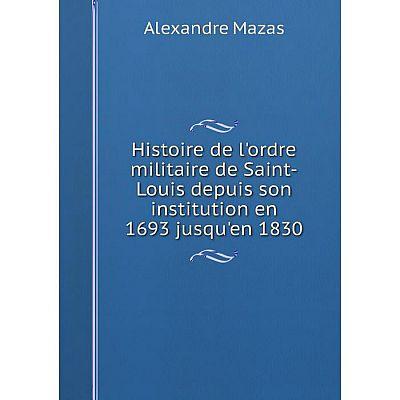 Книга Histoire de l'ordre militaire de Saint-Louis depuis son institution en 1693 jusqu'en 1830