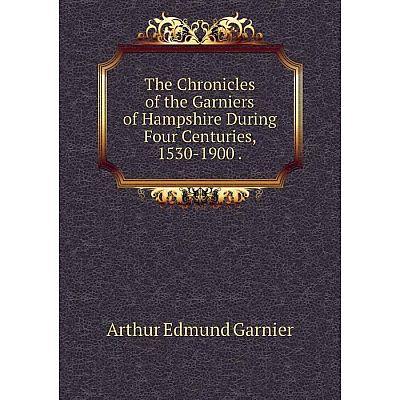 Книга The Chronicles of the Garniers of Hampshire During Four Centuries, 1530-1900. Arthur Edmund Garnier