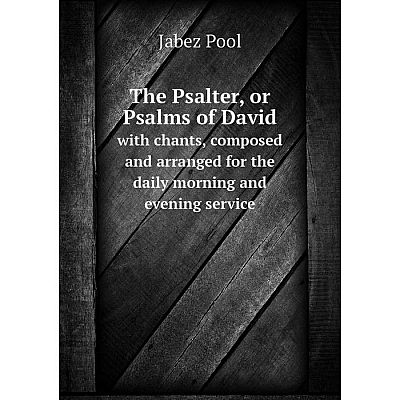 Книга The Psalter, or Psalms of David with chants, composed and arranged for the daily morning and evening service