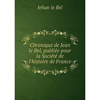 Книга Chronique de Jean le Bel, publiée pour la Société de l'histoire de France