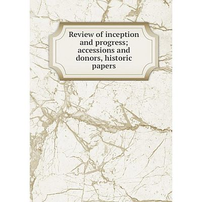Книга Review of inception and progress; accessions and donors, historic papers
