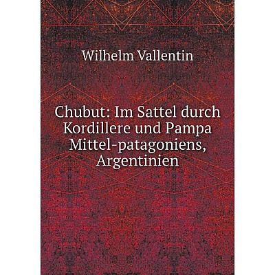 Книга Chubut: Im Sattel durch Kordillere und Pampa Mittel-patagoniens, Argentinien