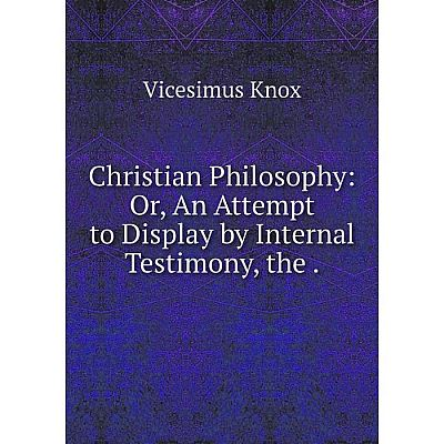 Книга Christian Philosophy: Or, An Attempt to Display by Internal Testimony, the.