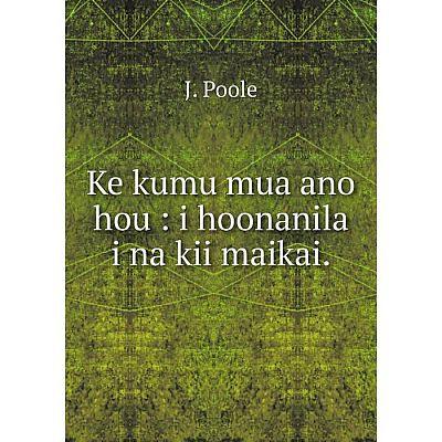 Книга Ke kumu mua ano hou: i hoonanila i na kii maikai.