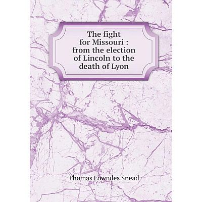 Книга The fight for Missouri: from the election of Lincoln to the death of Lyon. Thomas Lowndes Sne