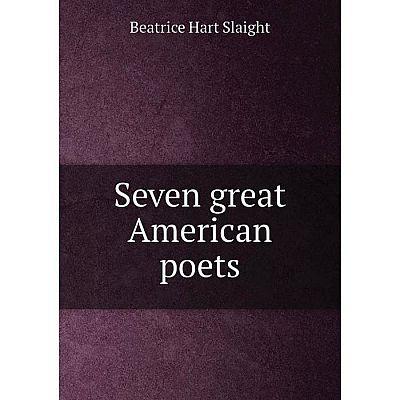 Книга Seven great American poets. Beatrice Hart Slaight