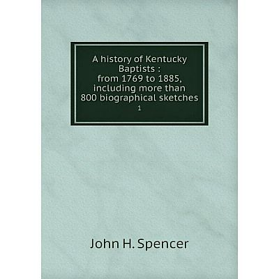 Книга A history of Kentucky Baptists : from 1769 to 1885, including more than 800 biographical sketches 1