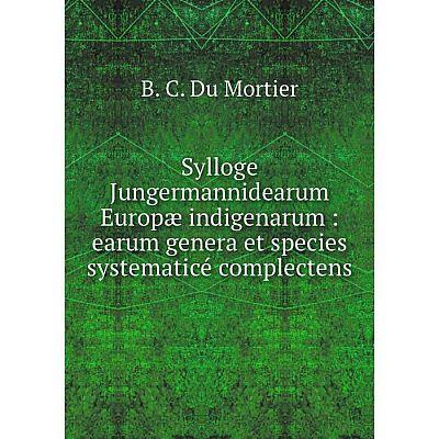 Книга Sylloge Jungermannidearum Europæ indigenarum: earum genera et species systematicé complectens. B. C.