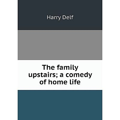 Книга The family upstairs; a comedy of home life. Harry Delf