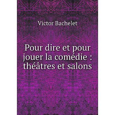 Книга Pour dire et pour jouer la comédie: théâtres et salons. Victor Bachelet