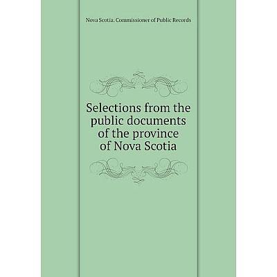 Книга Selections from the public documents of the province of Nova Scotia. Nova Scotia. Commissioner of Pu