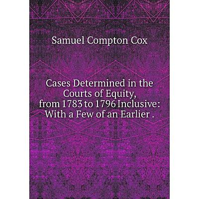 Книга Cases Determined in the Courts of Equity, from 1783 to 1796 Inclusive: With a Few of an Earlier.