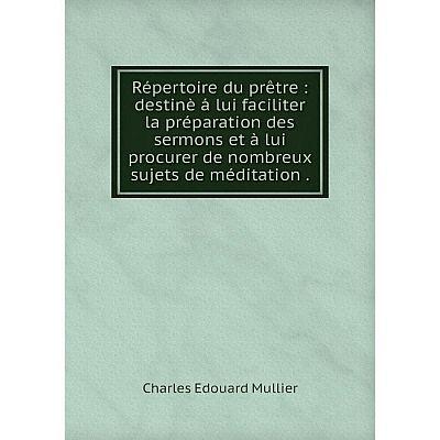 Книга Répertoire du prêtre: destinè á lui faciliter la préparation des sermons et à lui procurer de nombre