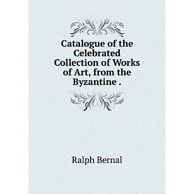 Книга Catalogue of the Celebrated Collection of Works of Art, from the Byzantine.