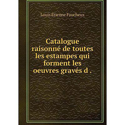 Книга Catalogue raisonné de toutes les estampes qui forment les oeuvres gravés d.