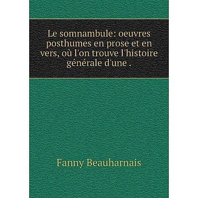 Книга Le somnambule: oeuvres posthumes en prose et en vers, où l'on trouve l'histoire générale d'une
