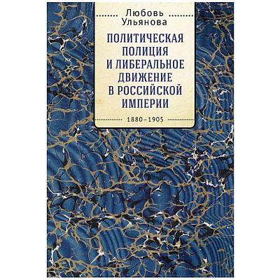 Политическая полиция и либеральное движение в Российской империи 1880-1905. Ульянова Л.