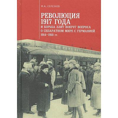 Революция 1917 года и борьба элит вокруг вопроса о сепаратном мире с Германией (1914-1918 гг. ) Селезнев Ф.