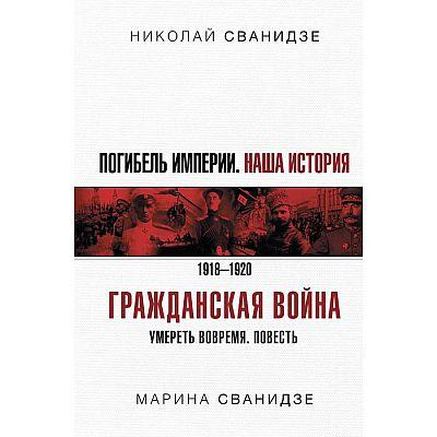 Погибель Империи: Наша история. Гражданская война. Сванидзе Н. К., Сванидзе М. С.