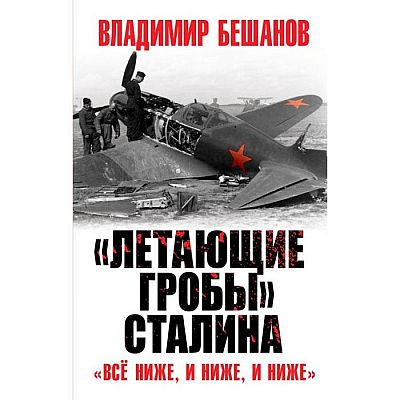 «Летающие гробы» Сталина. «Всё ниже, и ниже, и ниже». Бешанов В.В.