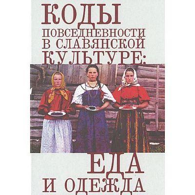 Коды повседневности в славянской культуре: еда и одежда. Под редакцией Злыдневой Н.