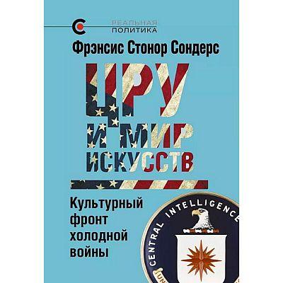 ЦРУ и мир искусств. Культурный фронт холодной войны. Сондерс Ф. С.