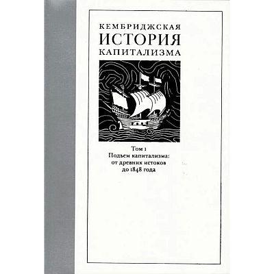 Кембриджская история капитализма. Том 1. Подъём капитализма: от древних истоков до 1848 года